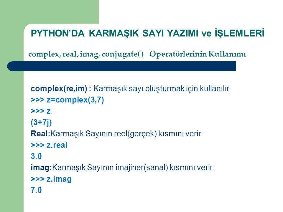 PYTHON'DA KARMAŞIK SAYI YAZIMI ve İŞLEMLERİ complex(re,im) : Karmaşık sayı oluşturmak için kullanılır. >>> z=complex(3,7) >>> z (3+7j) Real:Karmaşık S