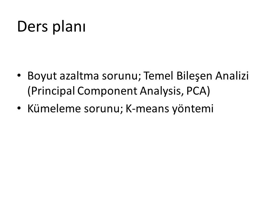 Ders planı Boyut azaltma sorunu; Temel Bileşen Analizi (Principal Component Analysis, PCA) Kümeleme sorunu; K-means yöntemi
