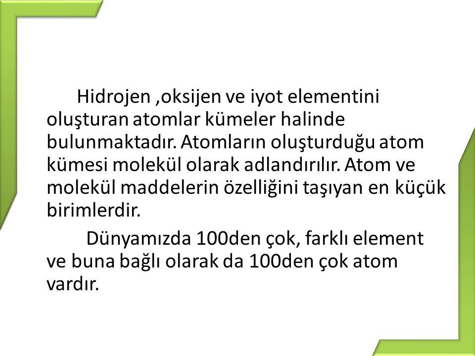 Hidrojen,oksijen ve iyot elementini oluşturan atomlar kümeler halinde bulunmaktadır. Atomların oluşturduğu atom kümesi molekül olarak adlandırılır. At