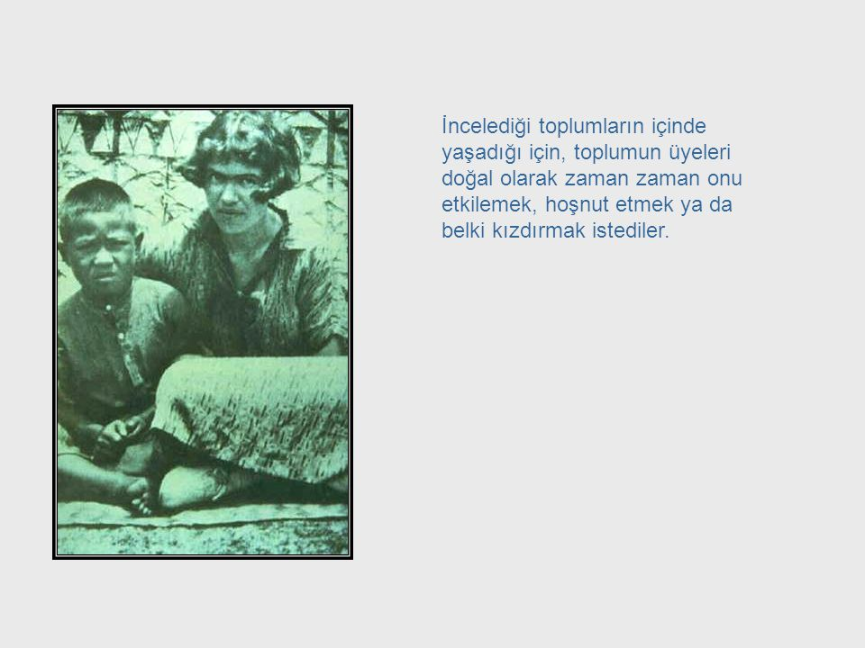 Örneğin; halklar ve kültürleri üzerine çalışan Margaret Mead, incelediği insan toplulukları üzerinde bir etki yaratmaktan kaçınamamıştır. Margaret Mea