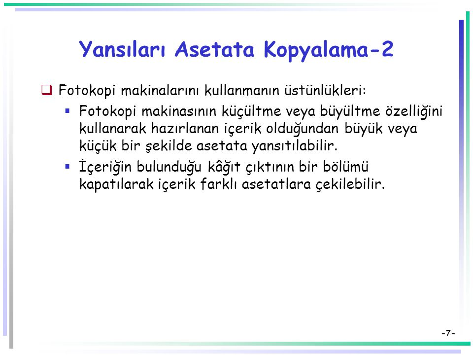 -7- Yansıları Asetata Kopyalama-2  Fotokopi makinalarını kullanmanın üstünlükleri:  Fotokopi makinasının küçültme veya büyültme özelliğini kullanarak hazırlanan içerik olduğundan büyük veya küçük bir şekilde asetata yansıtılabilir.