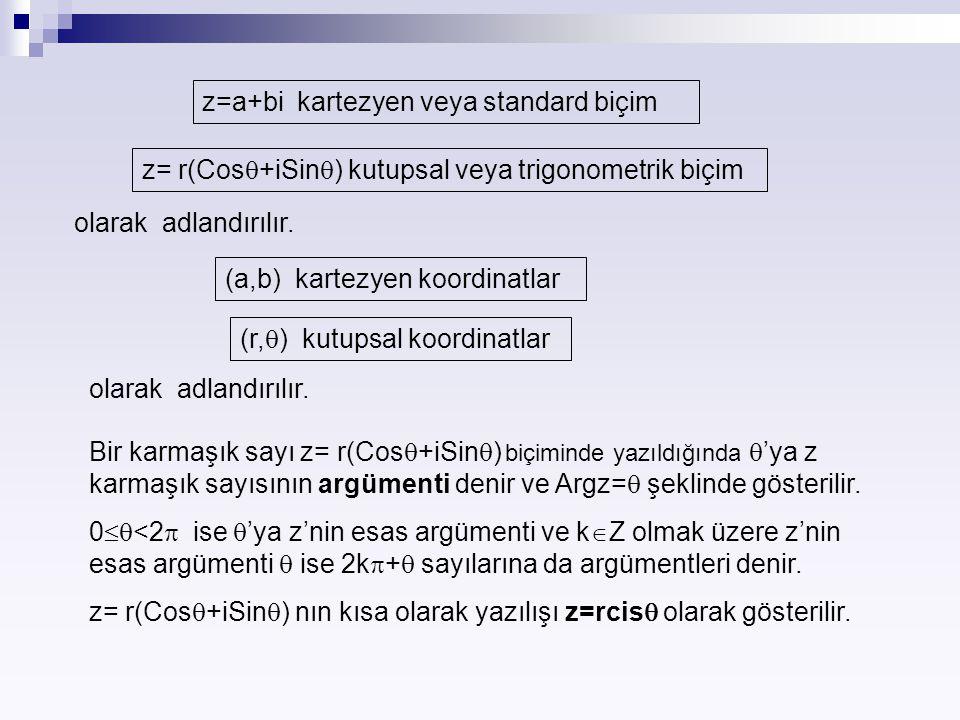 z=a+bi kartezyen veya standard biçim z= r(Cos  +iSin  ) kutupsal veya trigonometrik biçim olarak adlandırılır. (a,b) kartezyen koordinatlar (r,  )