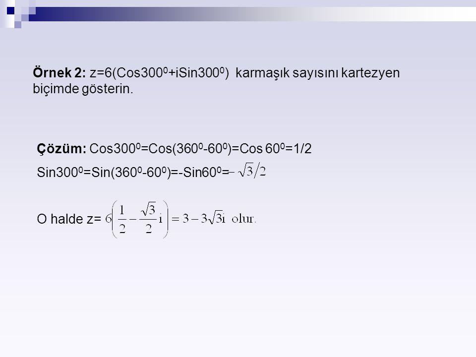 Örnek 2: z=6(Cos300 0 +iSin300 0 ) karmaşık sayısını kartezyen biçimde gösterin. Çözüm: Cos300 0 =Cos(360 0 -60 0 )=Cos 60 0 =1/2 Sin300 0 =Sin(360 0