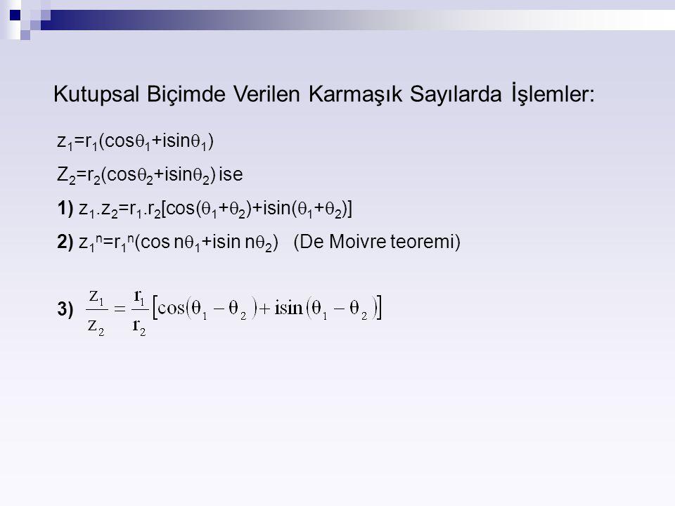 Kutupsal Biçimde Verilen Karmaşık Sayılarda İşlemler: z 1 =r 1 (cos  1 +isin  1 ) Z 2 =r 2 (cos  2 +isin  2 ) ise 1) z 1.z 2 =r 1.r 2 [cos(  1 +