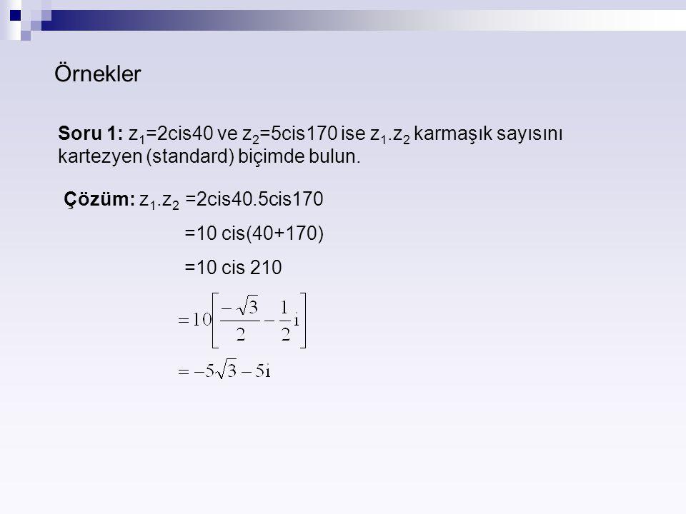 Örnekler Soru 1: z 1 =2cis40 ve z 2 =5cis170 ise z 1.z 2 karmaşık sayısını kartezyen (standard) biçimde bulun. Çözüm: z 1.z 2 =2cis40.5cis170 =10 cis(