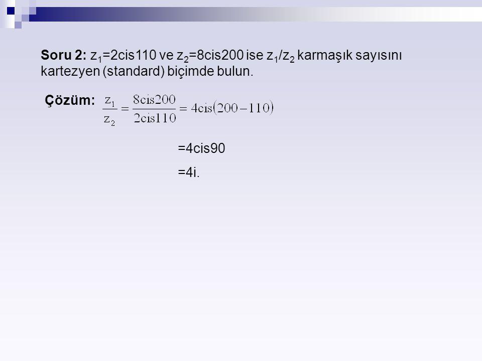 Soru 2: z 1 =2cis110 ve z 2 =8cis200 ise z 1 /z 2 karmaşık sayısını kartezyen (standard) biçimde bulun. Çözüm: =4cis90 =4i.