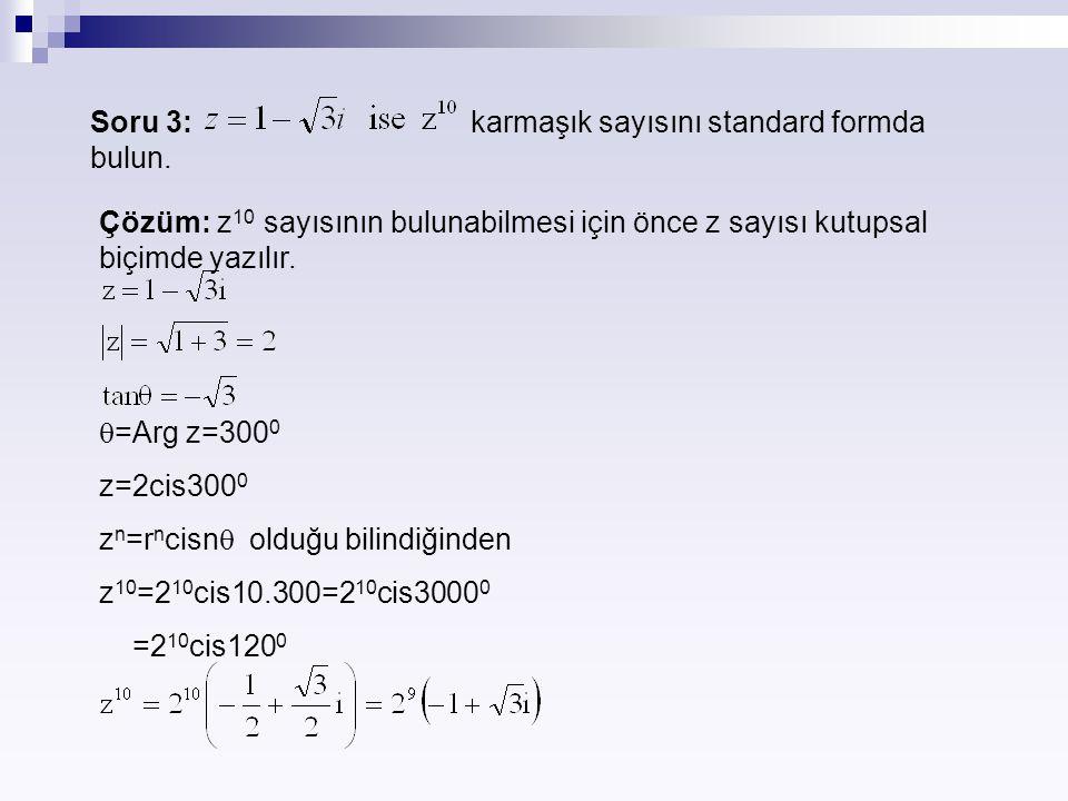 Soru 3: karmaşık sayısını standard formda bulun. Çözüm: z 10 sayısının bulunabilmesi için önce z sayısı kutupsal biçimde yazılır.  =Arg z=300 0 z=2ci