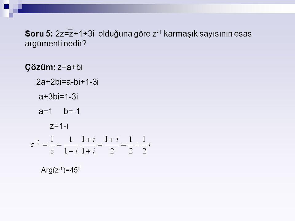 Soru 5: 2z=z+1+3i olduğuna göre z -1 karmaşık sayısının esas argümenti nedir? Çözüm: z=a+bi 2a+2bi=a-bi+1-3i a+3bi=1-3i a=1 b=-1 z=1-i Arg(z -1 )=45 0