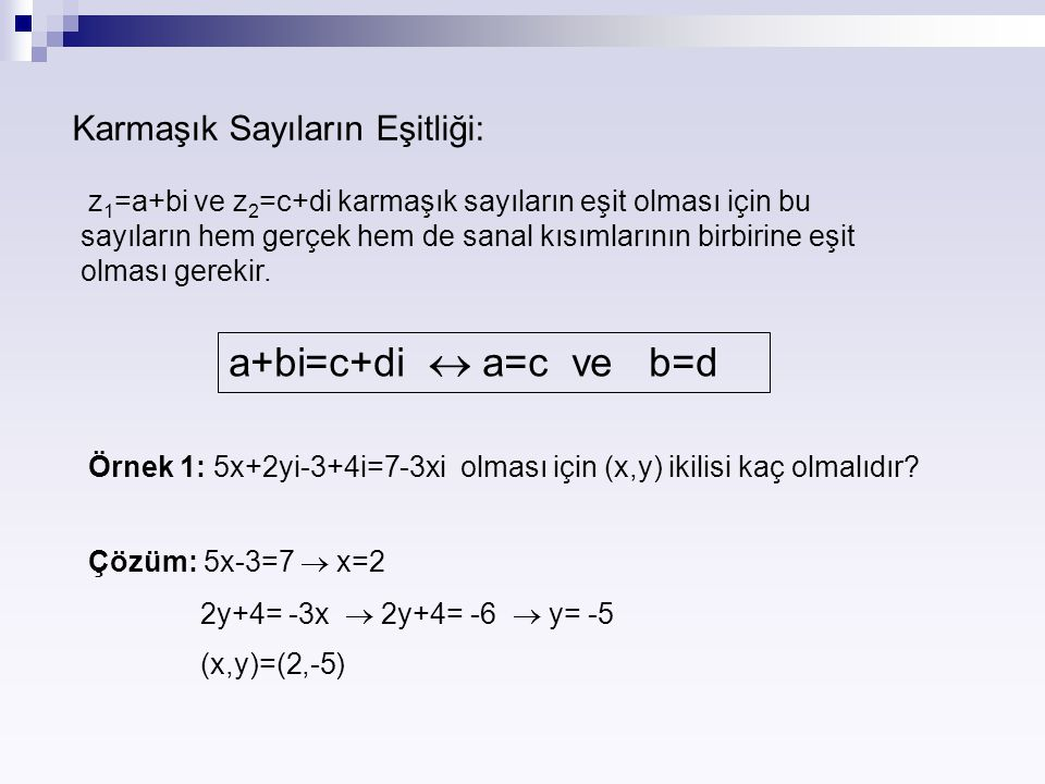 Karmaşık Sayıların Eşitliği: z 1 =a+bi ve z 2 =c+di karmaşık sayıların eşit olması için bu sayıların hem gerçek hem de sanal kısımlarının birbirine eş