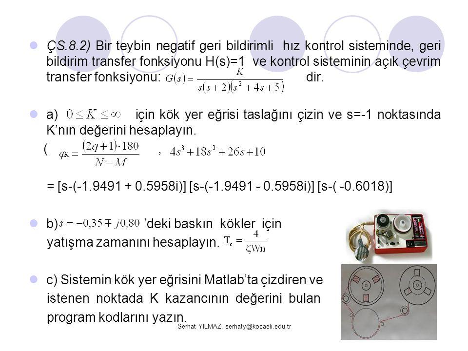 Serhat YILMAZ, serhaty@kocaeli.edu.tr ÇS.8.2) Bir teybin negatif geri bildirimli hız kontrol sisteminde, geri bildirim transfer fonksiyonu H(s)=1 ve k