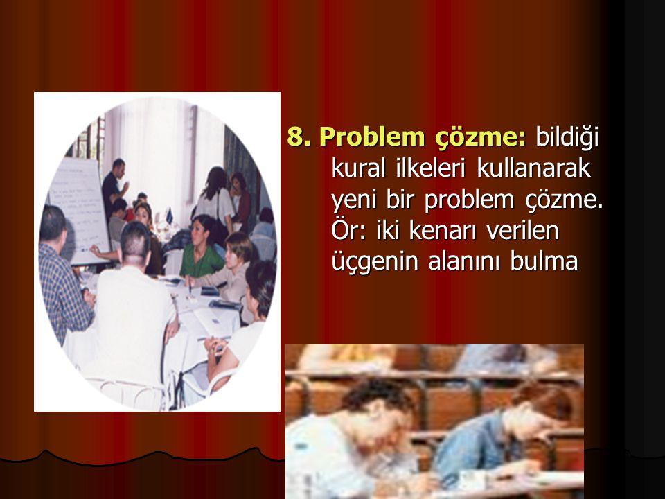 8. Problem çözme: bildiği kural ilkeleri kullanarak yeni bir problem çözme. Ör: iki kenarı verilen üçgenin alanını bulma