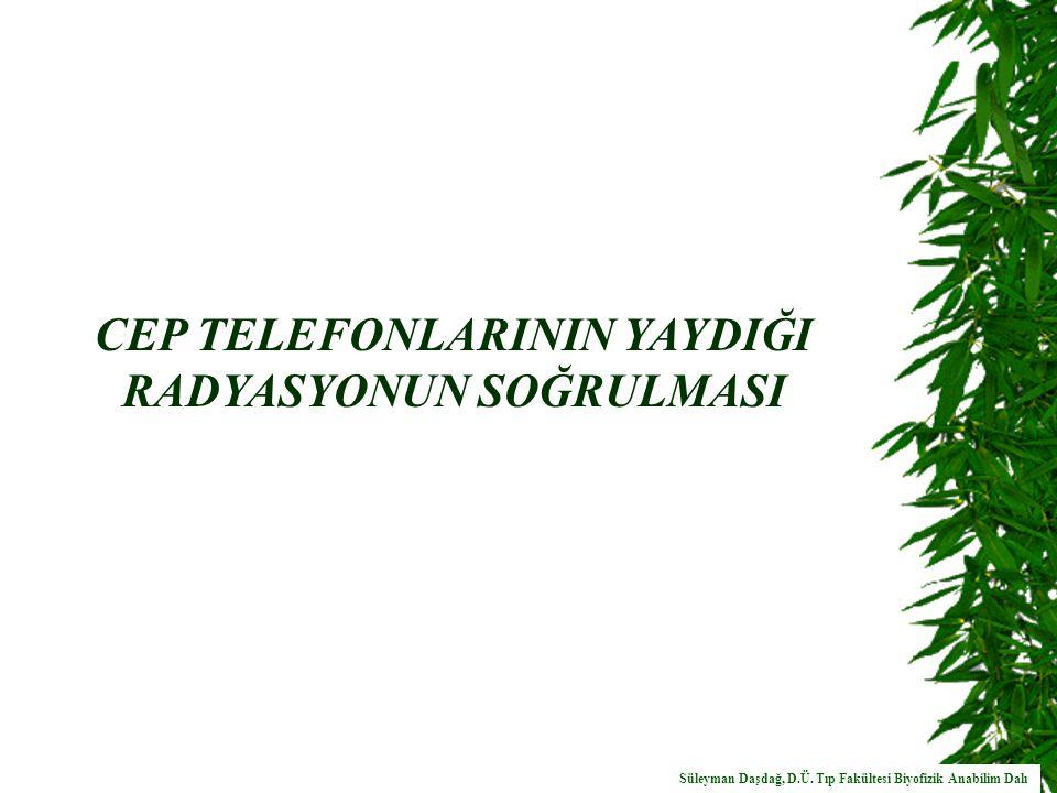 CEP TELEFONLARININ YAYDIĞI RADYASYONUN SOĞRULMASI Süleyman Daşdağ, D.Ü.