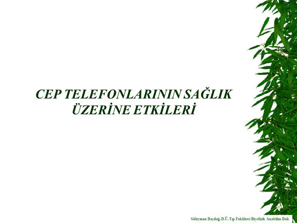 CEP TELEFONLARININ SAĞLIK ÜZERİNE ETKİLERİ Süleyman Daşdağ, D.Ü.