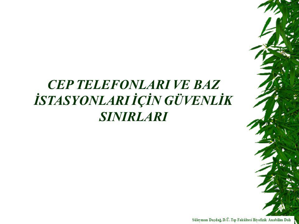 CEP TELEFONLARI VE BAZ İSTASYONLARI İÇİN GÜVENLİK SINIRLARI Süleyman Daşdağ, D.Ü.