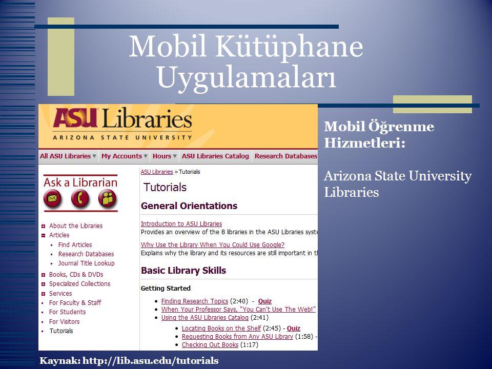 Mobil Kütüphane Uygulamaları Mobil Öğrenme Hizmetleri: Arizona State University Libraries Kaynak: http://lib.asu.edu/tutorials