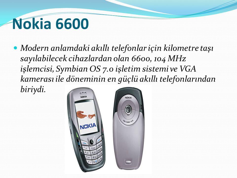 Nokia 6600 Modern anlamdaki akıllı telefonlar için kilometre taşı sayılabilecek cihazlardan olan 6600, 104 MHz işlemcisi, Symbian OS 7.0 işletim siste