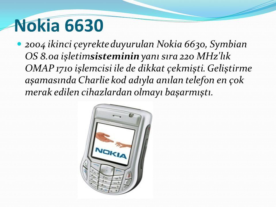 Nokia 6630 2004 ikinci çeyrekte duyurulan Nokia 6630, Symbian OS 8.0a işletimsisteminin yanı sıra 220 MHz'lık OMAP 1710 işlemcisi ile de dikkat çekmiş