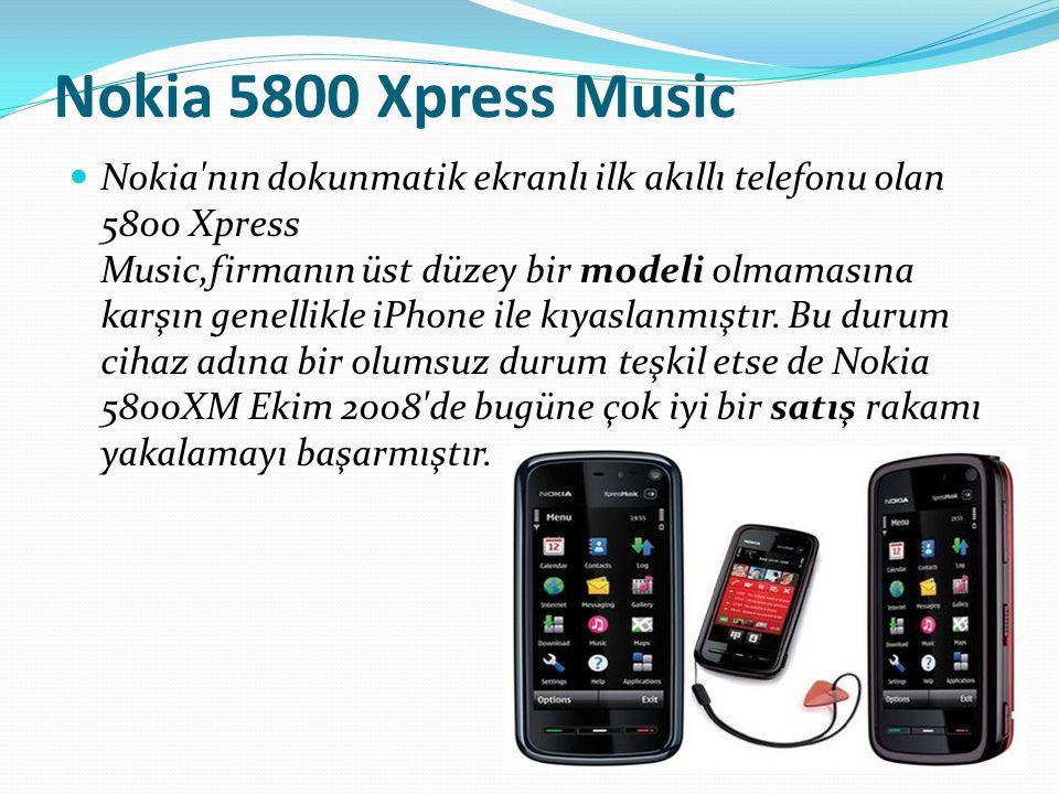 Nokia 5800 Xpress Music Nokia'nın dokunmatik ekranlı ilk akıllı telefonu olan 5800 Xpress Music,firmanın üst düzey bir modeli olmamasına karşın genell
