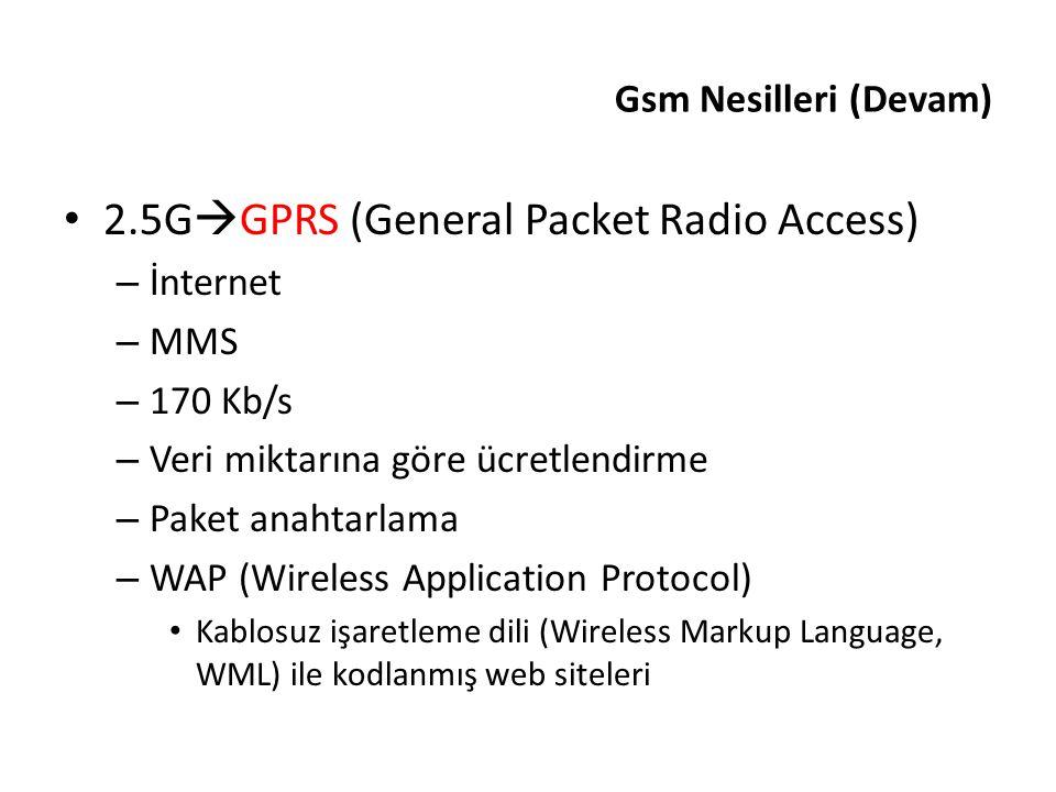 Gsm Nesilleri (Devam) 2.5G  GPRS (General Packet Radio Access) – İnternet – MMS – 170 Kb/s – Veri miktarına göre ücretlendirme – Paket anahtarlama –