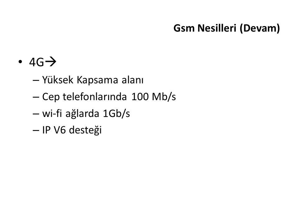 4G  – Yüksek Kapsama alanı – Cep telefonlarında 100 Mb/s – wi-fi ağlarda 1Gb/s – IP V6 desteği Gsm Nesilleri (Devam)