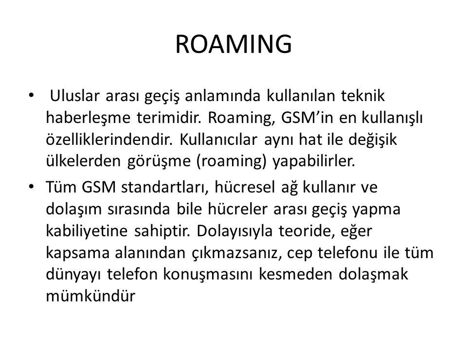 ROAMING Uluslar arası geçiş anlamında kullanılan teknik haberleşme terimidir. Roaming, GSM'in en kullanışlı özelliklerindendir. Kullanıcılar aynı hat
