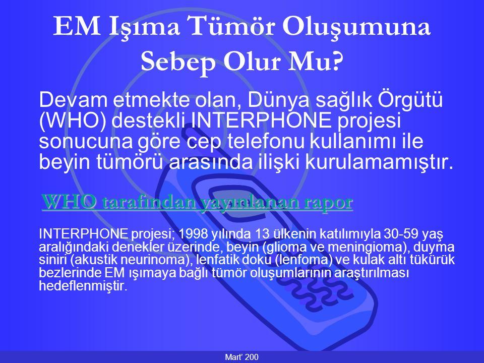 EM Işıma Tümör Oluşumuna Sebep Olur Mu? Devam etmekte olan, Dünya sağlık Örgütü (WHO) destekli INTERPHONE projesi sonucuna göre cep telefonu kullanımı