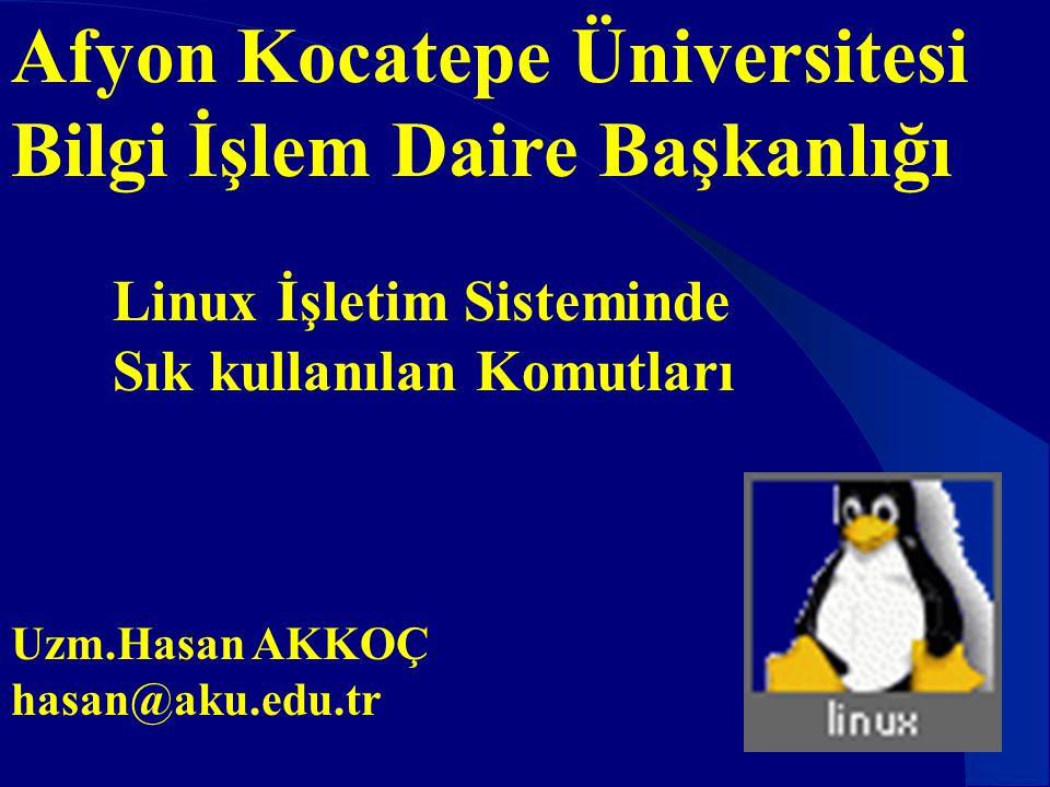 Afyon Kocatepe Üniversitesi Bilgi İşlem Daire Başkanlığı Linux İşletim Sisteminde Sık kullanılan Komutları Uzm.Hasan AKKOÇ hasan@aku.edu.tr