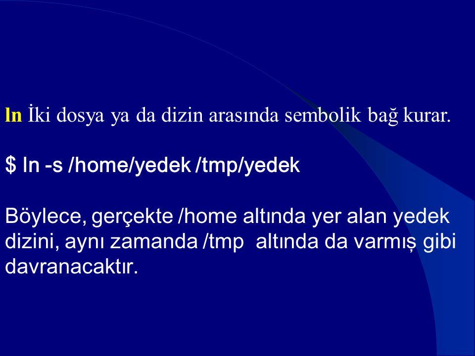 ln İki dosya ya da dizin arasında sembolik bağ kurar. $ ln -s /home/yedek /tmp/yedek Böylece, gerçekte /home altında yer alan yedek dizini, aynı zaman