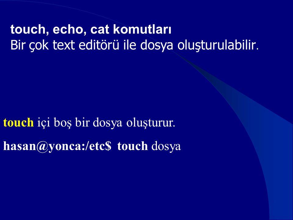 touch içi boş bir dosya oluşturur. hasan@yonca:/etc$ touch dosya touch, echo, cat komutları Bir çok text editörü ile dosya oluşturulabilir.
