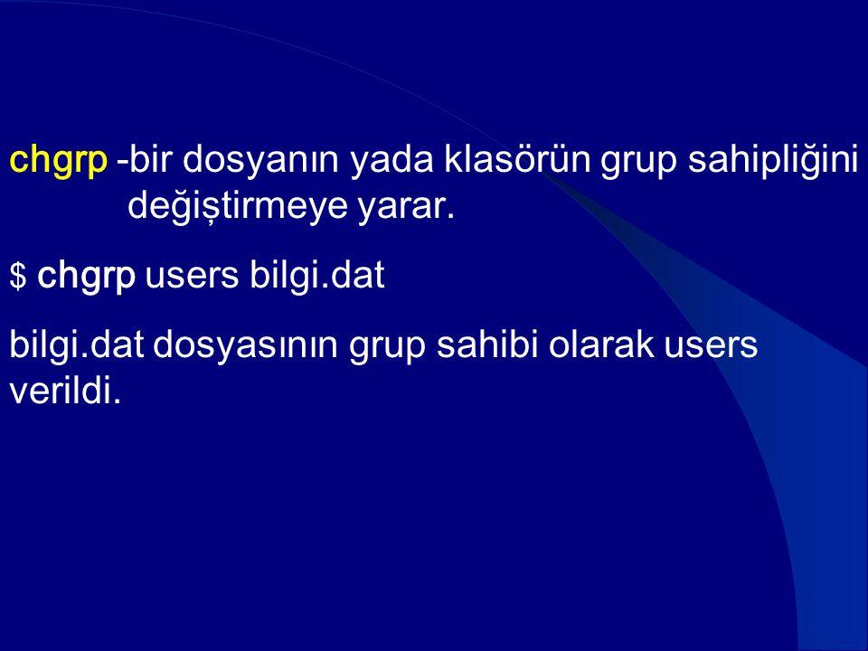 chgrp -bir dosyanın yada klasörün grup sahipliğini değiştirmeye yarar. $ chgrp users bilgi.dat bilgi.dat dosyasının grup sahibi olarak users verildi.