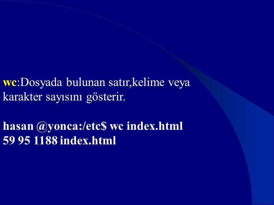 wc:Dosyada bulunan satır,kelime veya karakter sayısını gösterir. hasan @yonca:/etc$ wc index.html 59 95 1188 index.html