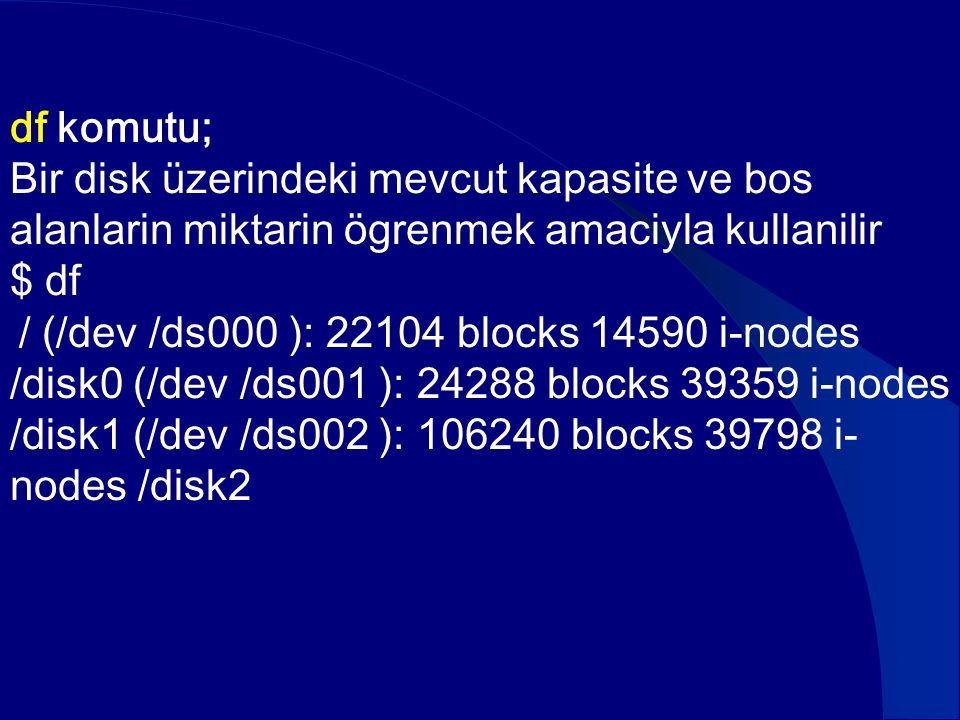 df komutu; Bir disk üzerindeki mevcut kapasite ve bos alanlarin miktarin ögrenmek amaciyla kullanilir $ df / (/dev /ds000 ): 22104 blocks 14590 i-node