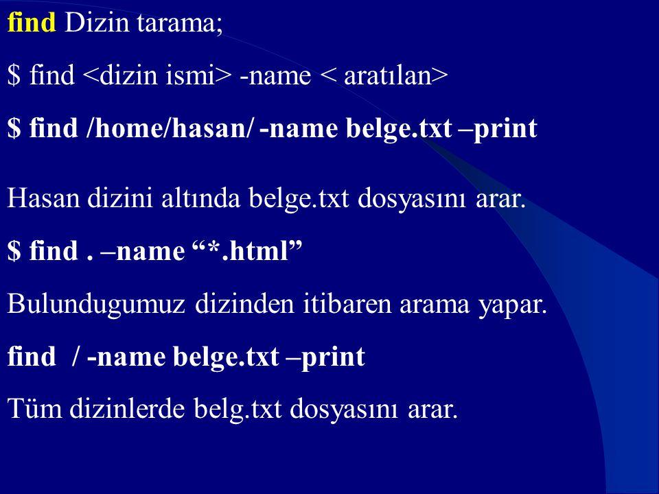"""find Dizin tarama; $ find -name $ find /home/hasan/ -name belge.txt –print Hasan dizini altında belge.txt dosyasını arar. $ find. –name """"*.html"""" Bulun"""