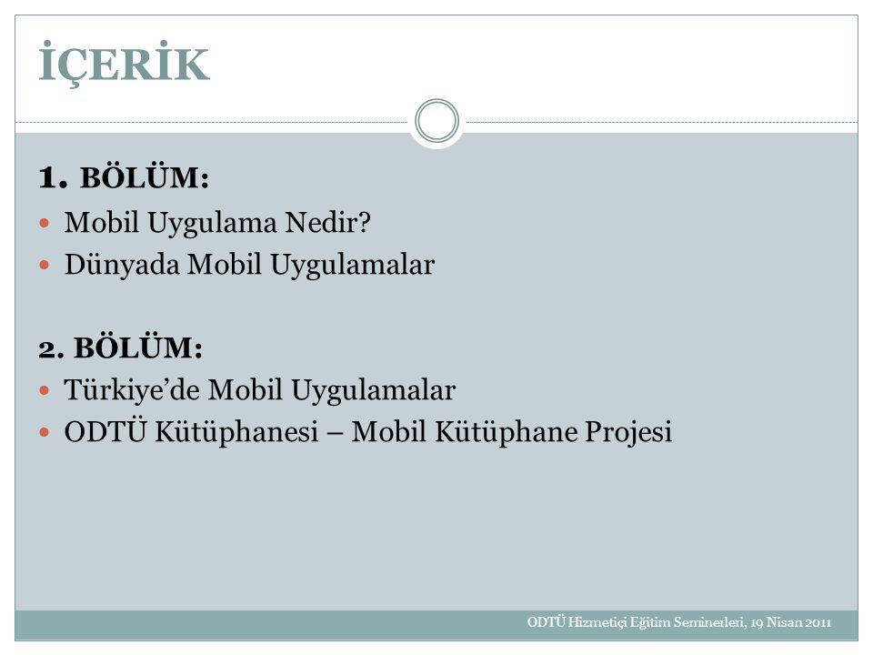 İÇERİK 1. BÖLÜM: Mobil Uygulama Nedir? Dünyada Mobil Uygulamalar 2. BÖLÜM: Türkiye'de Mobil Uygulamalar ODTÜ Kütüphanesi – Mobil Kütüphane Projesi ODT