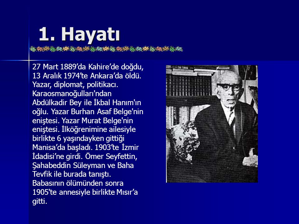 1. Hayatı 27 Mart 1889'da Kahire'de doğdu, 13 Aralık 1974'te Ankara'da öldü. Yazar, diplomat, politikacı. Karaosmanoğulları'ndan Abdülkadir Bey ile İk