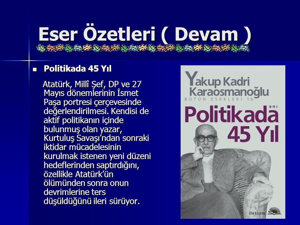 Eser Özetleri ( Devam ) Politikada 45 Yıl Politikada 45 Yıl Atatürk, Millî Şef, DP ve 27 Mayıs dönemlerinin İsmet Paşa portresi çerçevesinde değerlend