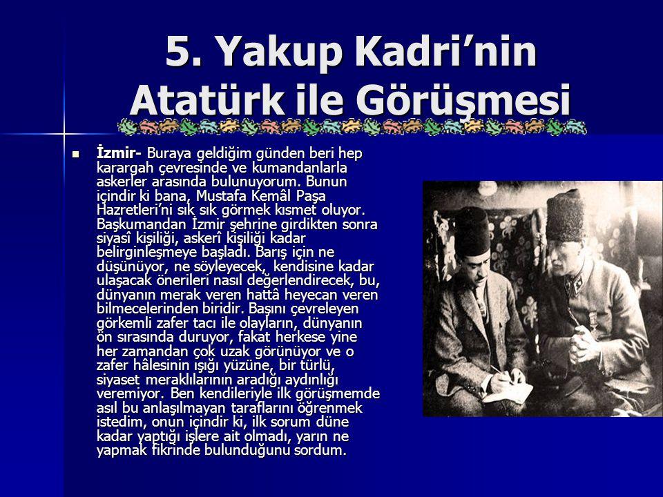 5. Yakup Kadri'nin Atatürk ile Görüşmesi İzmir- Buraya geldiğim günden beri hep karargah çevresinde ve kumandanlarla askerler arasında bulunuyorum. Bu