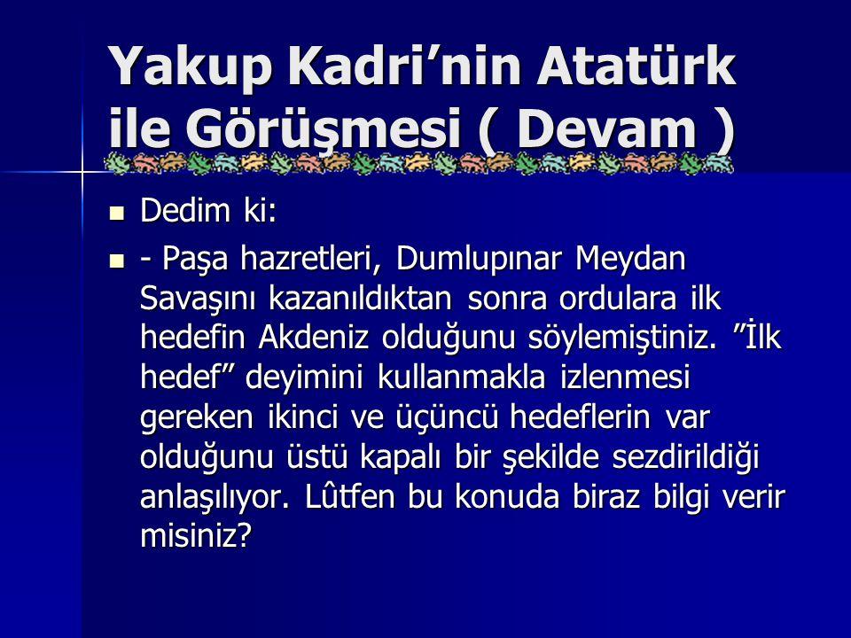 Yakup Kadri'nin Atatürk ile Görüşmesi ( Devam ) Dedim ki: Dedim ki: - Paşa hazretleri, Dumlupınar Meydan Savaşını kazanıldıktan sonra ordulara ilk hed