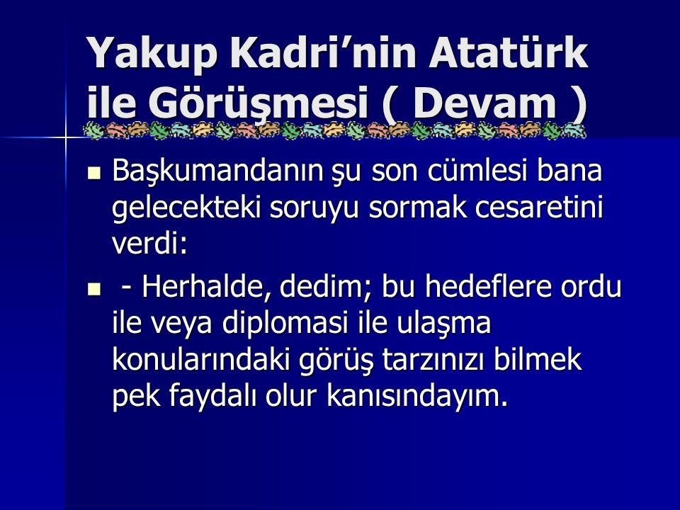 Yakup Kadri'nin Atatürk ile Görüşmesi ( Devam ) Başkumandanın şu son cümlesi bana gelecekteki soruyu sormak cesaretini verdi: Başkumandanın şu son cüm