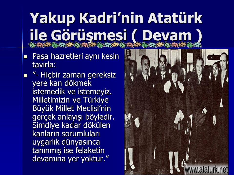 """Yakup Kadri'nin Atatürk ile Görüşmesi ( Devam ) Paşa hazretleri aynı kesin tavırla: Paşa hazretleri aynı kesin tavırla: """"- Hiçbir zaman gereksiz yere"""