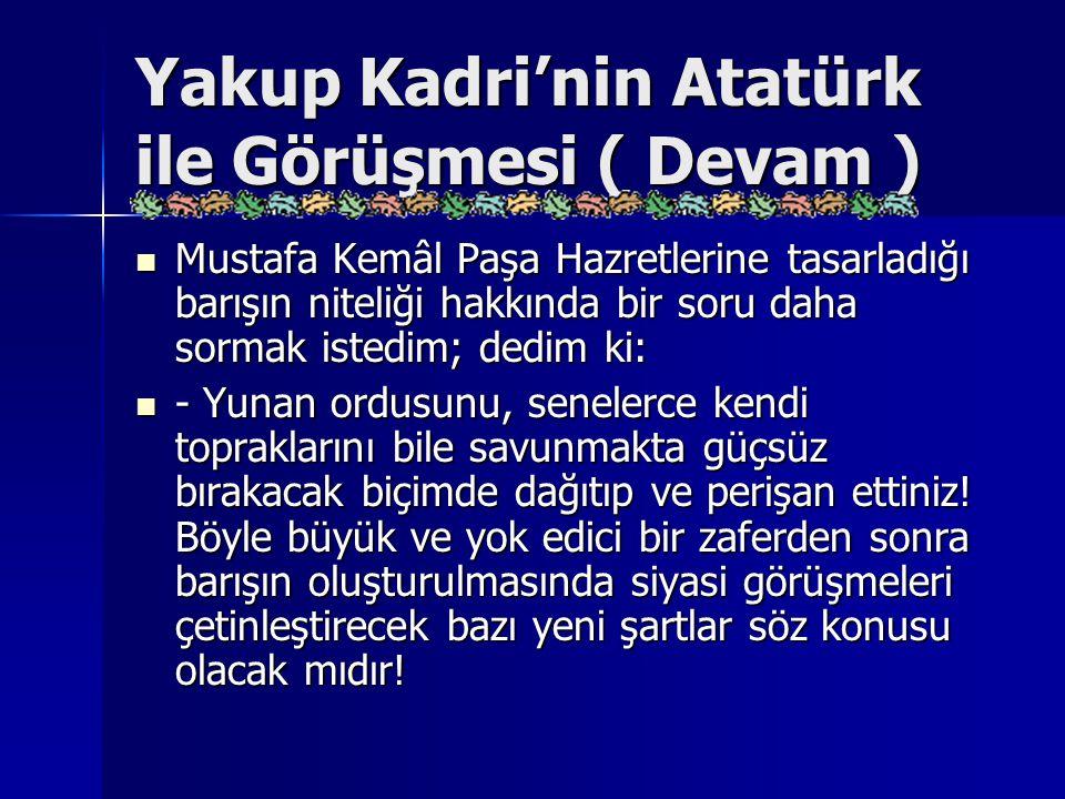 Yakup Kadri'nin Atatürk ile Görüşmesi ( Devam ) Mustafa Kemâl Paşa Hazretlerine tasarladığı barışın niteliği hakkında bir soru daha sormak istedim; de