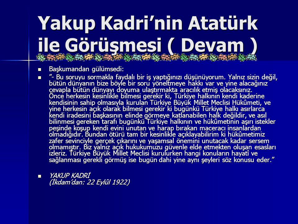 """Yakup Kadri'nin Atatürk ile Görüşmesi ( Devam ) Başkumandan gülümsedi: Başkumandan gülümsedi: """"- Bu soruyu sormakla faydalı bir iş yaptığınızı düşünüy"""