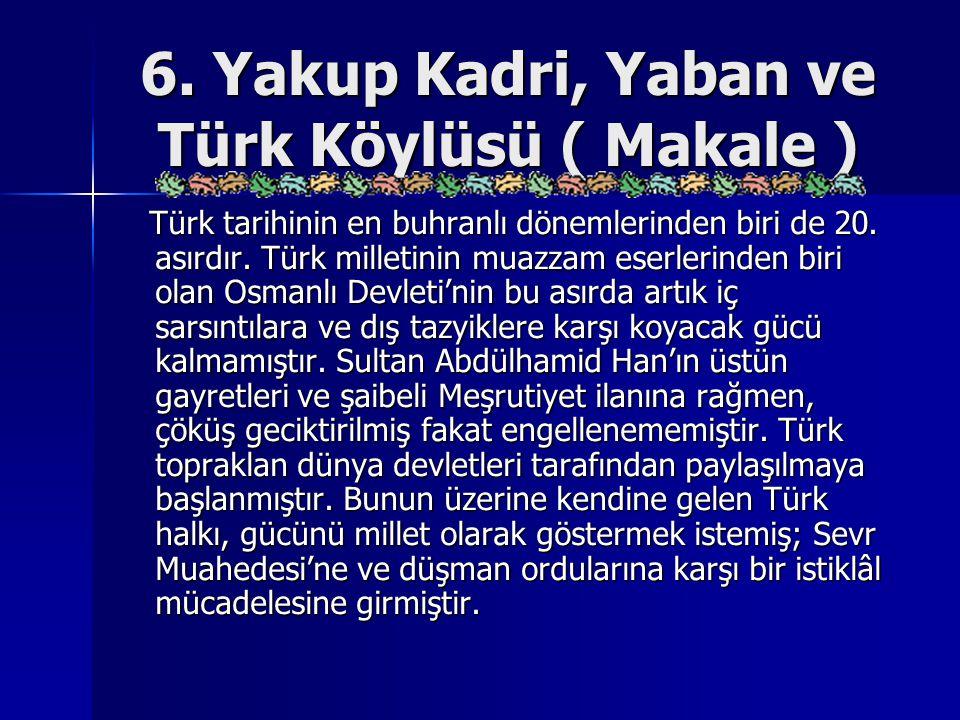 6. Yakup Kadri, Yaban ve Türk Köylüsü ( Makale ) Türk tarihinin en buhranlı dönemlerinden biri de 20. asırdır. Türk milletinin muazzam eserlerinden bi