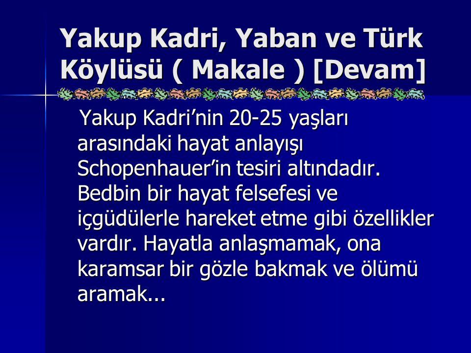 Yakup Kadri, Yaban ve Türk Köylüsü ( Makale ) [Devam] Yakup Kadri'nin 20-25 yaşları arasındaki hayat anlayışı Schopenhauer'in tesiri altındadır. Bedbi