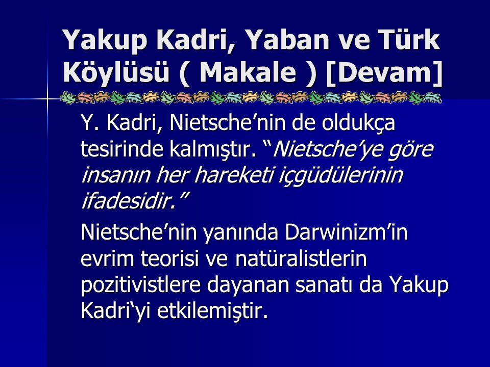 """Yakup Kadri, Yaban ve Türk Köylüsü ( Makale ) [Devam] Y. Kadri, Nietsche'nin de oldukça tesirinde kalmıştır. """"Nietsche'ye göre insanın her hareketi iç"""