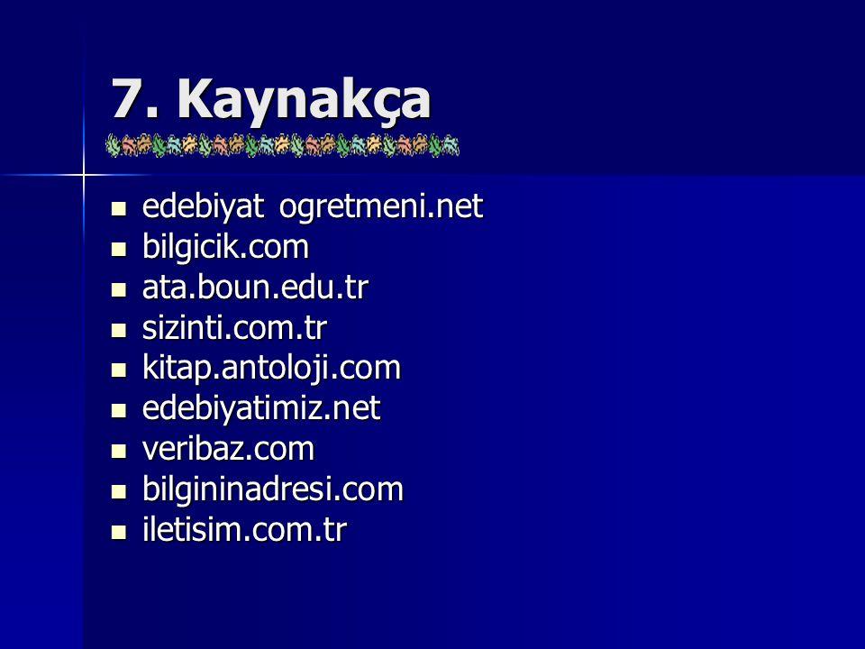 7. Kaynakça edebiyat ogretmeni.net edebiyat ogretmeni.net bilgicik.com bilgicik.com ata.boun.edu.tr ata.boun.edu.tr sizinti.com.tr sizinti.com.tr kita