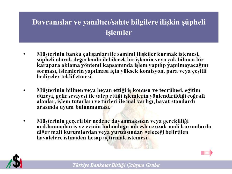 Davranışlar ve yanıltıcı/sahte bilgilere ilişkin şüpheli işlemler Türkiye Bankalar Birliği Çalışma Grubu Müşterinin işlem yapmadan önce kimlik tespiti, yasal raporlama ve şüpheli işlem bildiriminden kaçınmak için çeşitli yöntemler denemesi kimlik tespit ve şüpheli işlem bildirim zorunluluğu, işlem limitleri, bankanın karaparanın aklanması ile mücadele kontrol yöntemleri, resmi raporlama sistemleri hakkında bilgi edinmeye çalışması ve bu yönde sorular sorması.