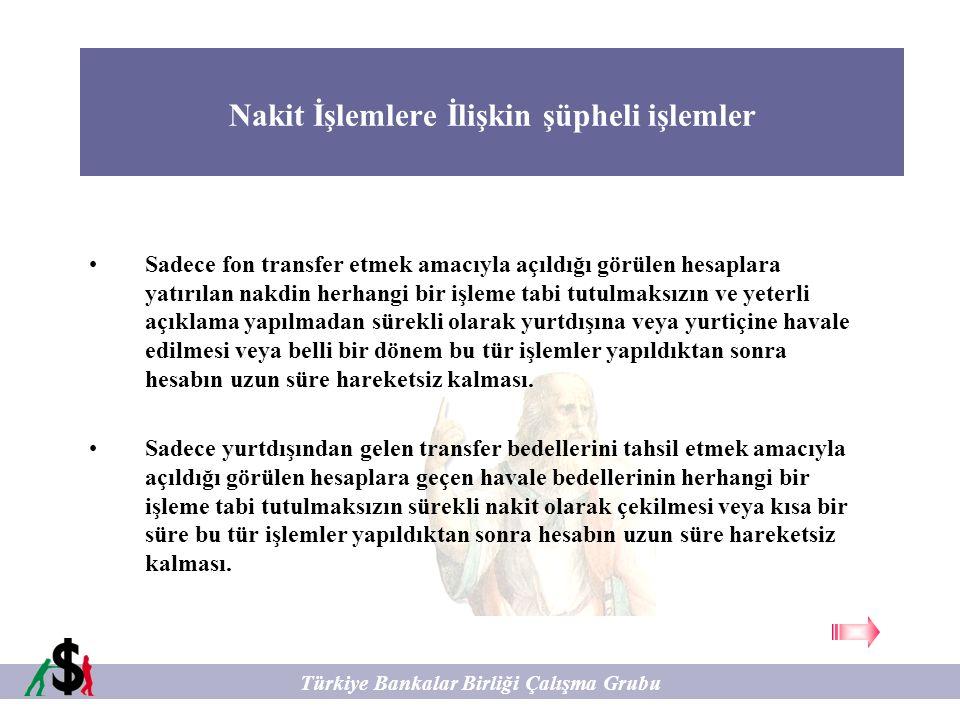 Nakit İşlemlere İlişkin şüpheli işlemler Türkiye Bankalar Birliği Çalışma Grubu Müşterinin makul açıklama yapmadan bankada hesabı olmasına rağmen havale işlemlerinin kasadan nakit olarak gerçekleştirilmesi veya iki farklı müşteri arasında normalde virman yapılması gereken işlemlerin kasadan nakit olarak çekilmesi ve yatırılması konusunda ısrar etmesi.