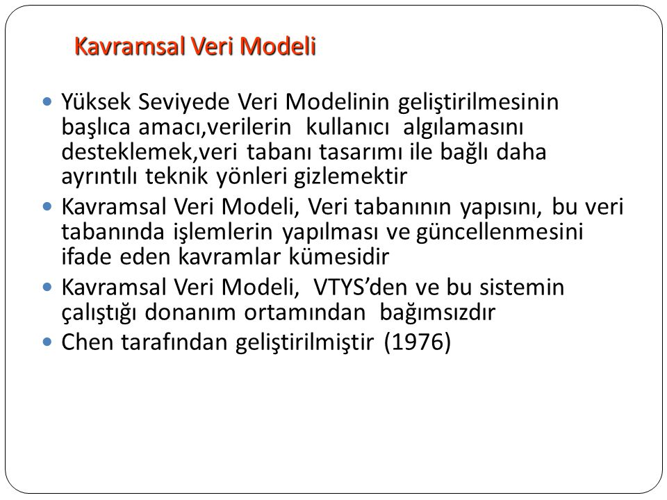Varlık-ilişkisel Model Veri Tabanı tasarımında kullanılmaktadırVeri Tabanı tasarımında kullanılmaktadır Öğreneceklerimiz Varlık-ilişkisel Modelin (Entity –Relationship Model) temel kavramları ER modelin çizgisel ifadesi ER modelin yetersizlikleri Gelişmiş varlık ilişkisel modelin (enhanced ER) modelin temel kavramları ve çizgisel ifadesi