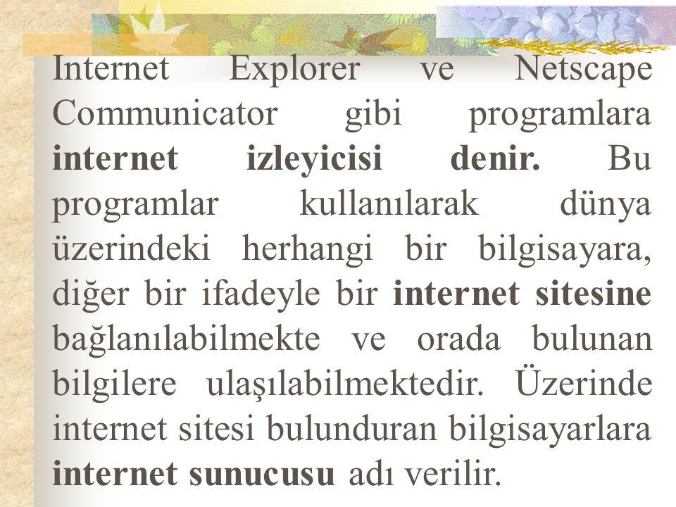 Internet Explorer ve Netscape Communicator gibi programlara internet izleyicisi denir. Bu programlar kullanılarak dünya üzerindeki herhangi bir bilgis